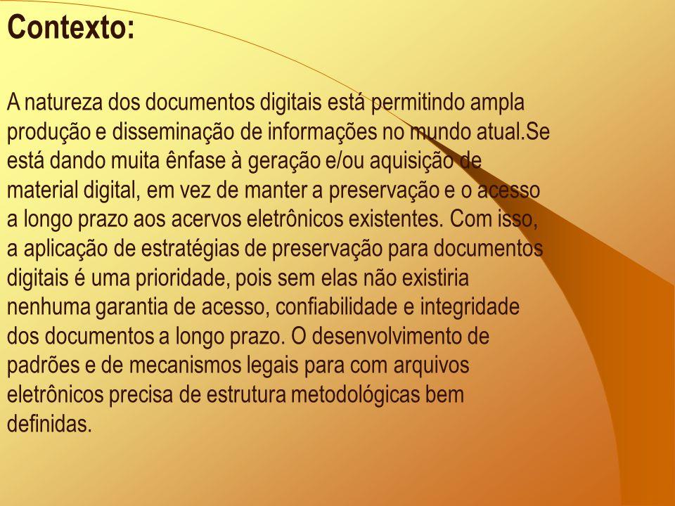 Contexto: A natureza dos documentos digitais está permitindo ampla produção e disseminação de informações no mundo atual.Se está dando muita ênfase à geração e/ou aquisição de material digital, em vez de manter a preservação e o acesso a longo prazo aos acervos eletrônicos existentes.