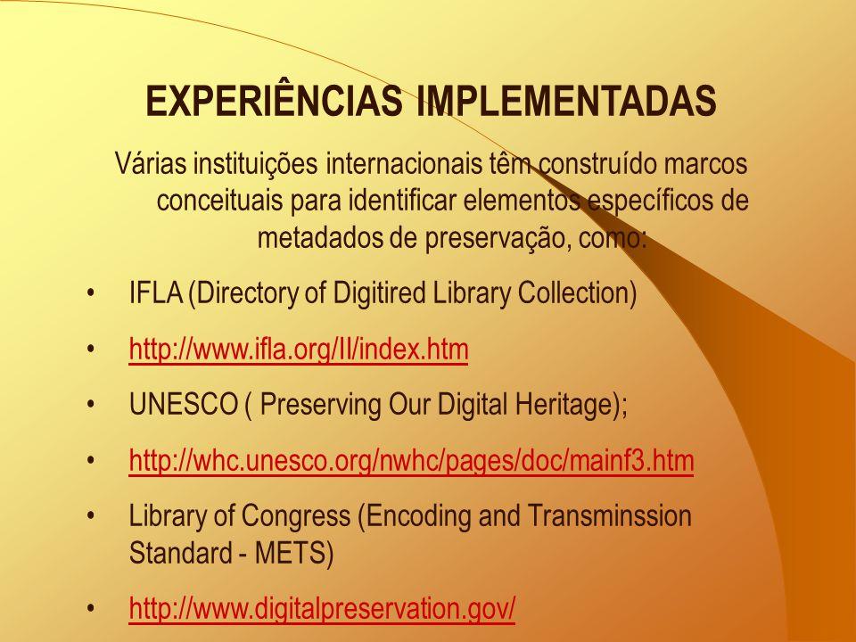 EXPERIÊNCIAS IMPLEMENTADAS Várias instituições internacionais têm construído marcos conceituais para identificar elementos específicos de metadados de preservação, como: IFLA (Directory of Digitired Library Collection) http://www.ifla.org/II/index.htm UNESCO ( Preserving Our Digital Heritage); http://whc.unesco.org/nwhc/pages/doc/mainf3.htm Library of Congress (Encoding and Transminssion Standard - METS) http://www.digitalpreservation.gov/
