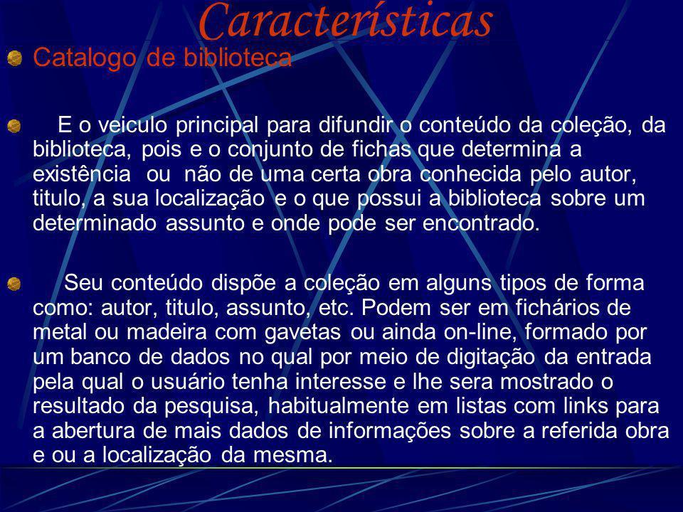 Características Catalogo de biblioteca E o veiculo principal para difundir o conteúdo da coleção, da biblioteca, pois e o conjunto de fichas que deter