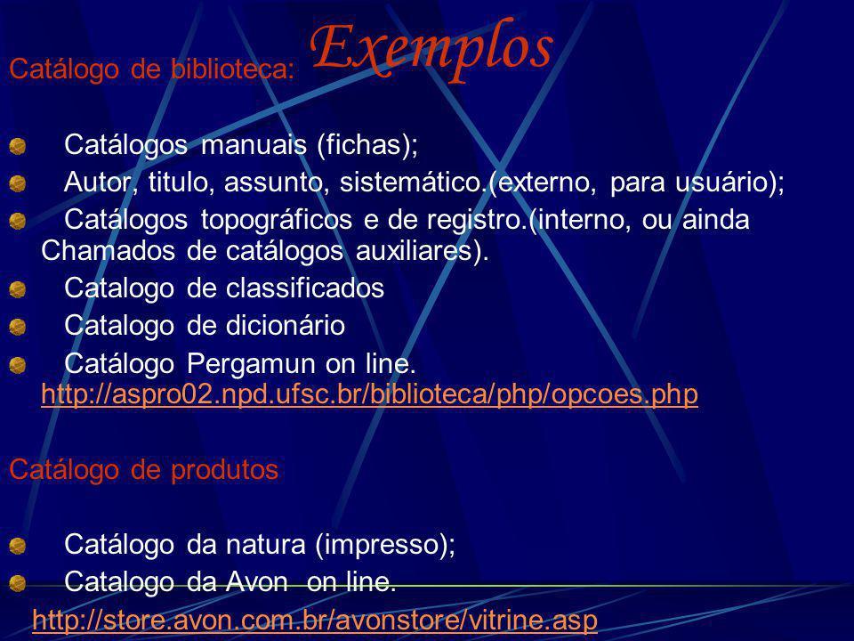 Exemplos Catálogo de biblioteca: Catálogos manuais (fichas); Autor, titulo, assunto, sistemático.(externo, para usuário); Catálogos topográficos e de