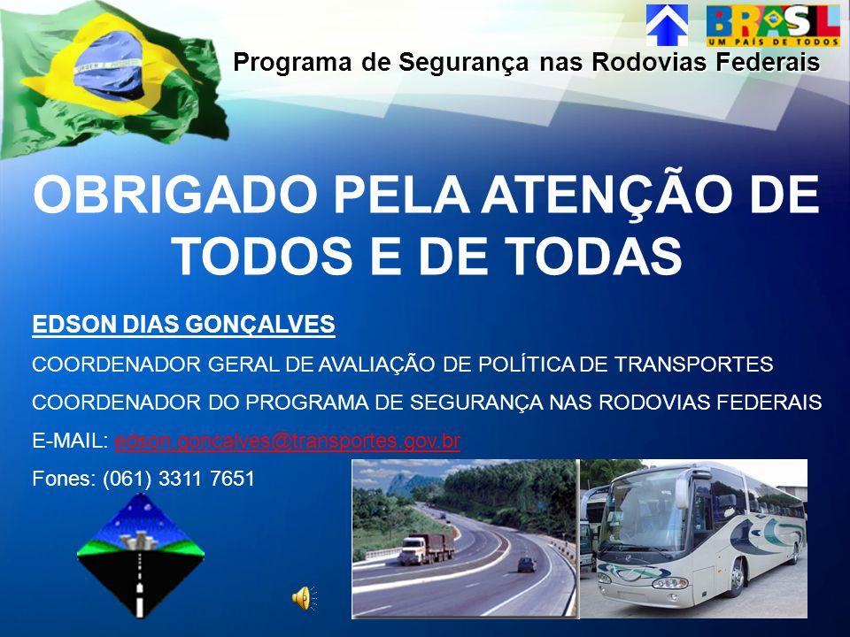 OBRIGADO PELA ATENÇÃO DE TODOS E DE TODAS Programa de Segurança nas Rodovias Federais EDSON DIAS GONÇALVES COORDENADOR GERAL DE AVALIAÇÃO DE POLÍTICA