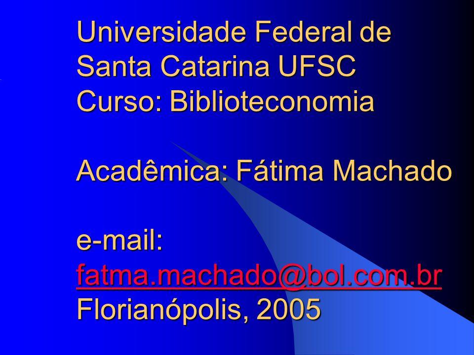 Universidade Federal de Santa Catarina UFSC Curso: Biblioteconomia Acadêmica: Fátima Machado e-mail: fatma.machado@bol.com.br Florianópolis, 2005 fatm