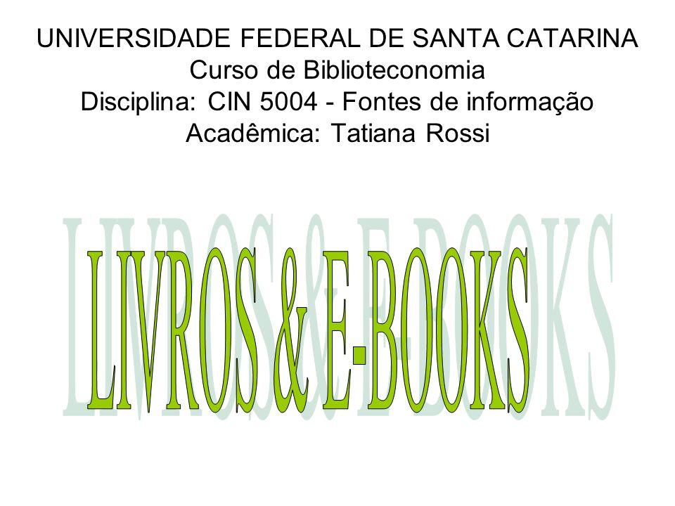UNIVERSIDADE FEDERAL DE SANTA CATARINA Curso de Biblioteconomia Disciplina: CIN 5004 - Fontes de informação Acadêmica: Tatiana Rossi