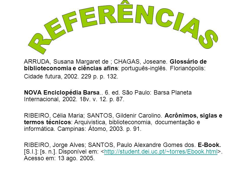 ARRUDA, Susana Margaret de ; CHAGAS, Joseane. Glossário de biblioteconomia e ciências afins: português-inglês. Florianópolis: Cidade futura, 2002. 229