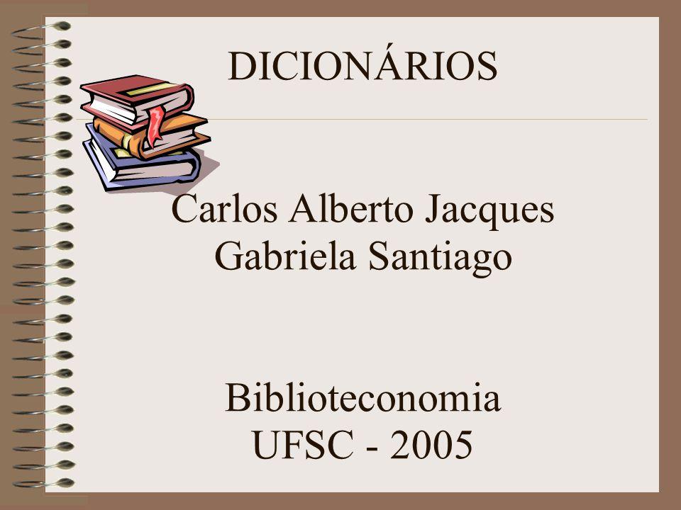 DICIONÁRIOS Carlos Alberto Jacques Gabriela Santiago Biblioteconomia UFSC - 2005