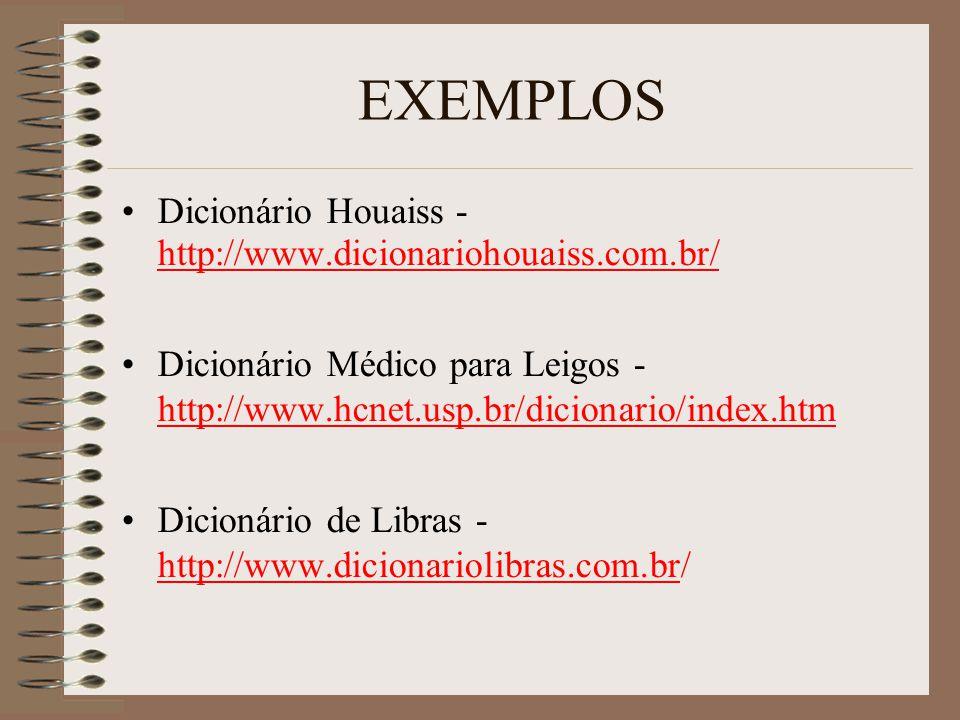 EXEMPLOS Dicionário Houaiss - http://www.dicionariohouaiss.com.br/ http://www.dicionariohouaiss.com.br/ Dicionário Médico para Leigos - http://www.hcnet.usp.br/dicionario/index.htm http://www.hcnet.usp.br/dicionario/index.htm Dicionário de Libras - http://www.dicionariolibras.com.br/ http://www.dicionariolibras.com.br