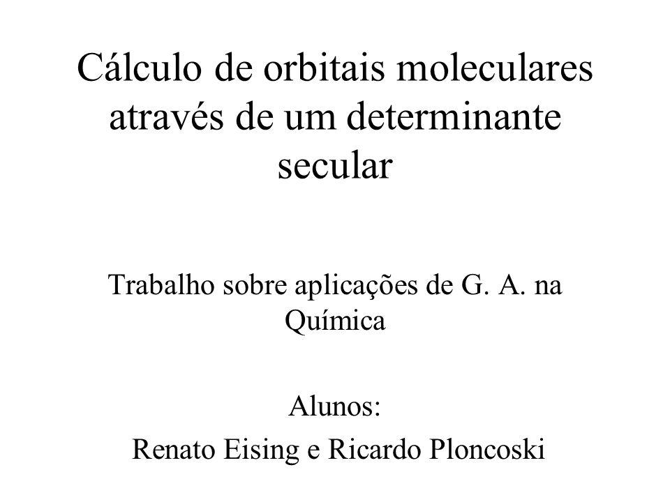 Cálculo de orbitais moleculares através de um determinante secular Trabalho sobre aplicações de G. A. na Química Alunos: Renato Eising e Ricardo Plonc