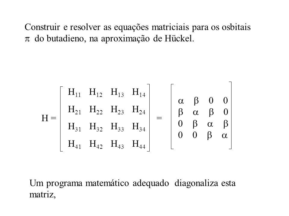 Construir e resolver as equações matriciais para os osbitais do butadieno, na aproximação de Hückel. H = H 11 H 12 H 13 H 14 H 21 H 22 H 23 H 24 H 31