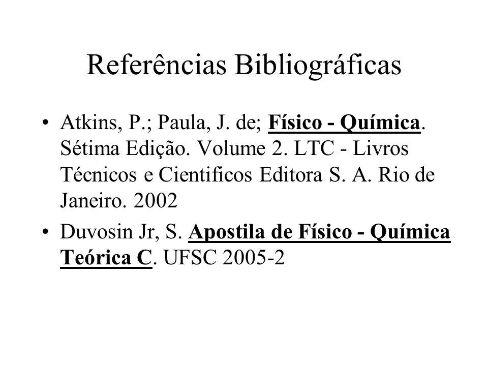 Referências Bibliográficas Atkins, P.; Paula, J. de; Físico - Química. Sétima Edição. Volume 2. LTC - Livros Técnicos e Cientificos Editora S. A. Rio