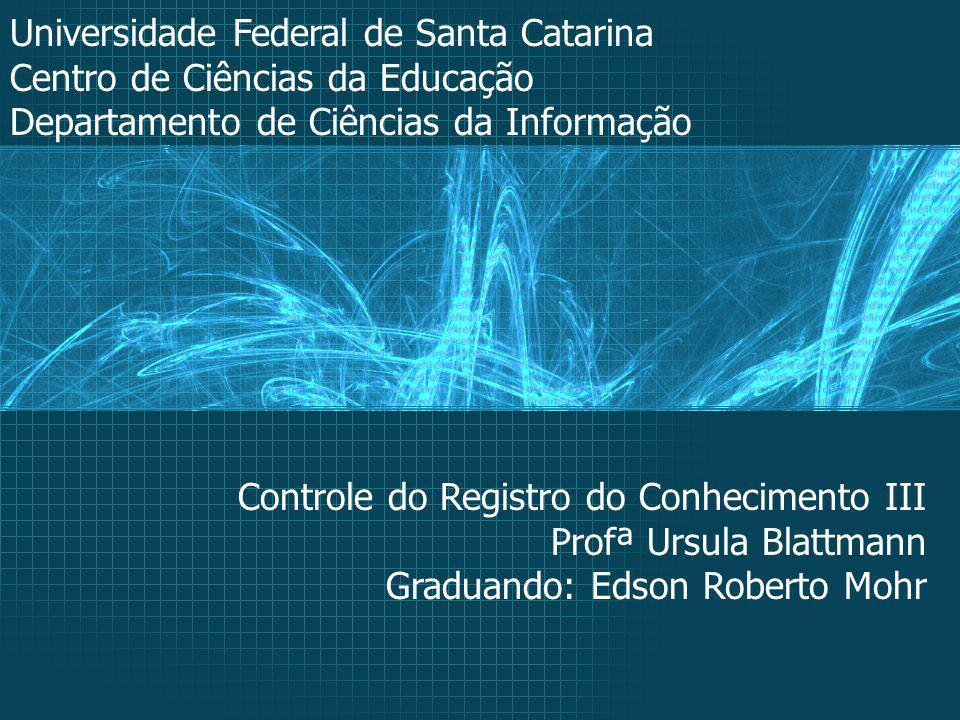 Universidade Federal de Santa Catarina Centro de Ciências da Educação Departamento de Ciências da Informação Controle do Registro do Conhecimento III Profª Ursula Blattmann Graduando: Edson Roberto Mohr