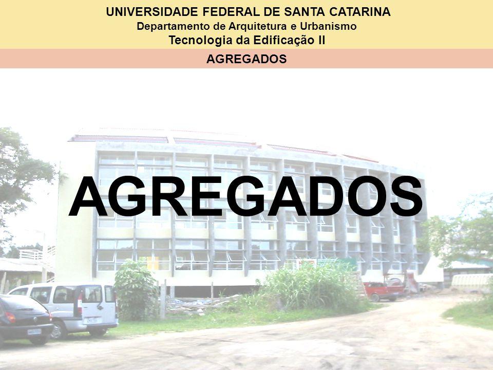 UNIVERSIDADE FEDERAL DE SANTA CATARINA Departamento de Arquitetura e Urbanismo Tecnologia da Edificação II AGREGADOS