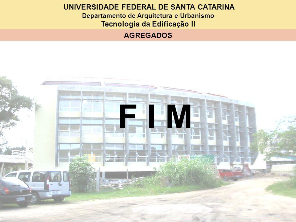 UNIVERSIDADE FEDERAL DE SANTA CATARINA Departamento de Arquitetura e Urbanismo Tecnologia da Edificação II AGREGADOS F I M