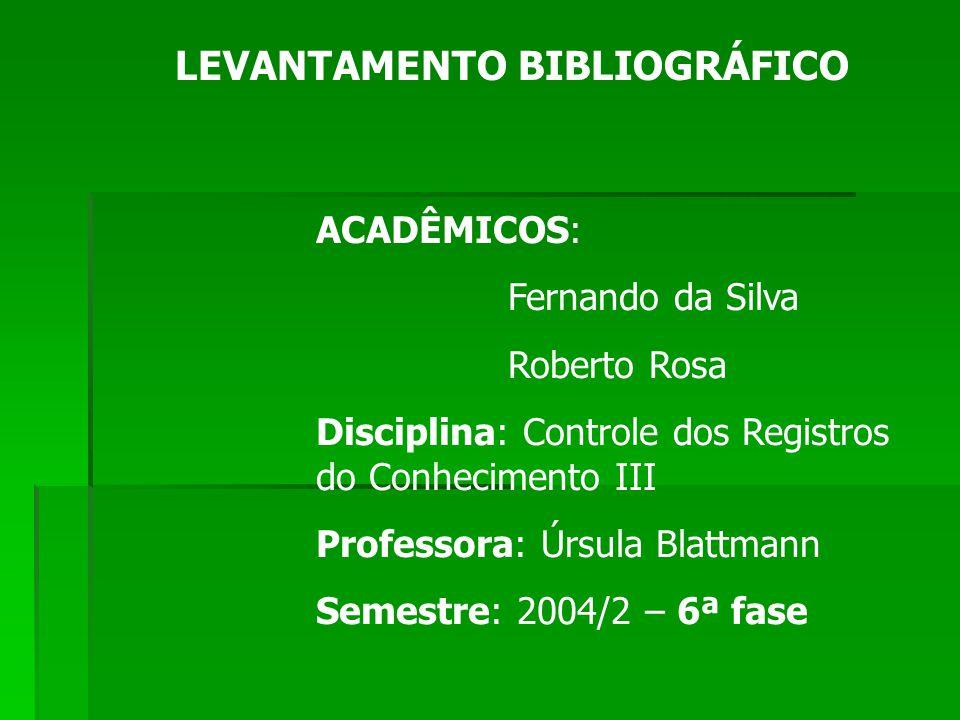 LEVANTAMENTO BIBLIOGRÁFICO ACADÊMICOS: Fernando da Silva Roberto Rosa Disciplina: Controle dos Registros do Conhecimento III Professora: Úrsula Blattmann Semestre: 2004/2 – 6ª fase