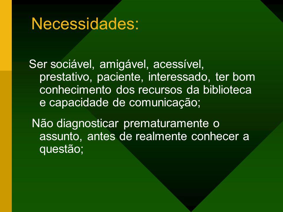 Necessidades: Ser sociável, amigável, acessível, prestativo, paciente, interessado, ter bom conhecimento dos recursos da biblioteca e capacidade de co