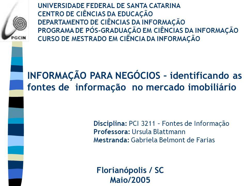 UNIVERSIDADE FEDERAL DE SANTA CATARINA CENTRO DE CIÊNCIAS DA EDUCAÇÃO DEPARTAMENTO DE CIÊNCIAS DA INFORMAÇÃO PROGRAMA DE PÓS-GRADUAÇÃO EM CIÊNCIAS DA INFORMAÇÃO CURSO DE MESTRADO EM CIÊNCIA DA INFORMAÇÃO INFORMAÇÃO PARA NEGÓCIOS – identificando as fontes de informação no mercado imobiliário Disciplina: PCI 3211 – Fontes de Informação Professora: Ursula Blattmann Mestranda: Gabriela Belmont de Farias Florianópolis / SC Maio/2005