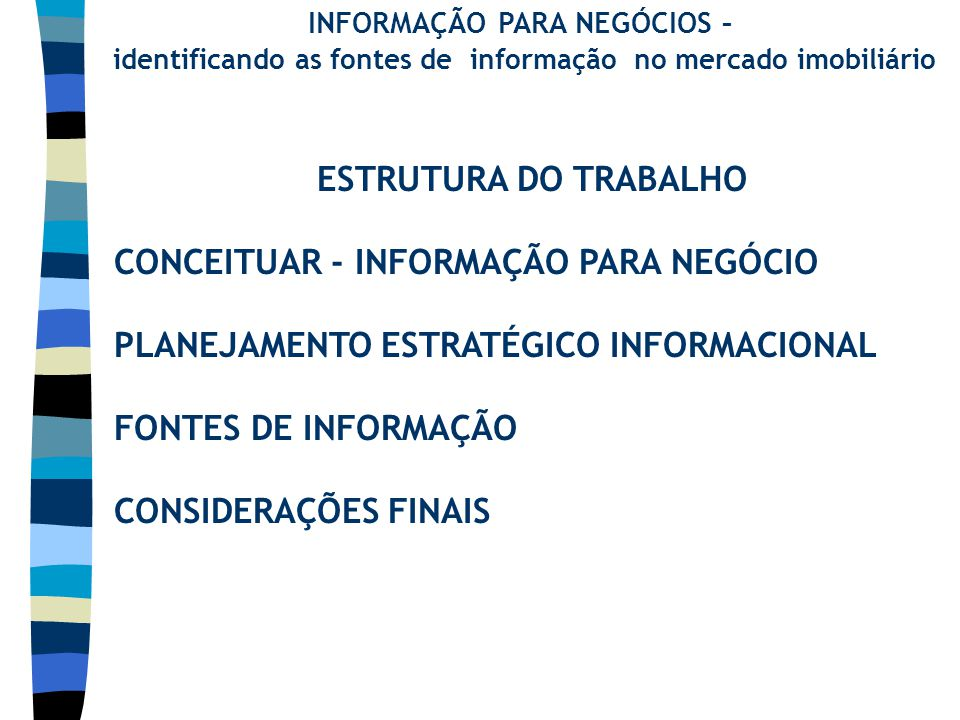 INFORMAÇÃO PARA NEGÓCIOS – identificando as fontes de informação no mercado imobiliário ESTRUTURA DO TRABALHO CONCEITUAR - INFORMAÇÃO PARA NEGÓCIO PLANEJAMENTO ESTRATÉGICO INFORMACIONAL FONTES DE INFORMAÇÃO CONSIDERAÇÕES FINAIS