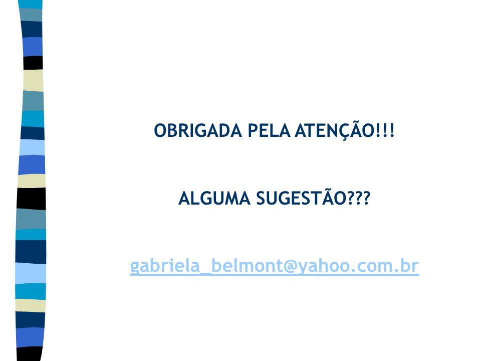 OBRIGADA PELA ATENÇÃO!!! ALGUMA SUGESTÃO??? gabriela_belmont@yahoo.com.br