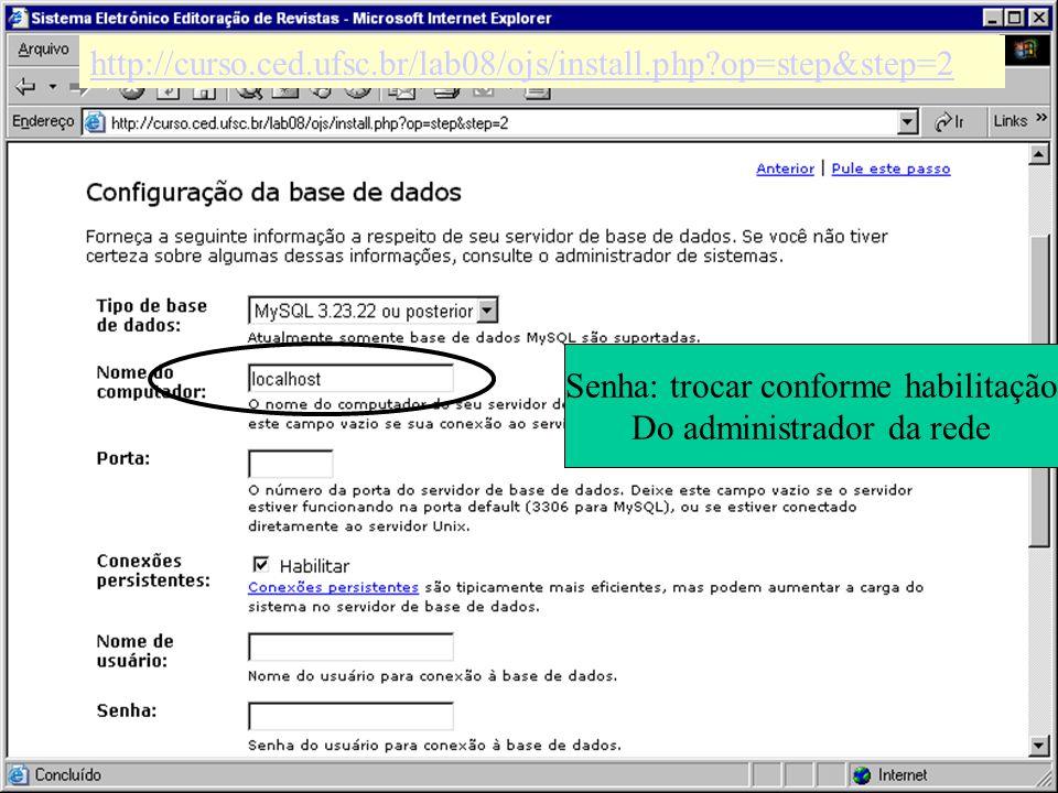 http://curso.ced.ufsc.br/lab08/ojs/install.php?op=step&step=2 Senha: trocar conforme habilitação Do administrador da rede