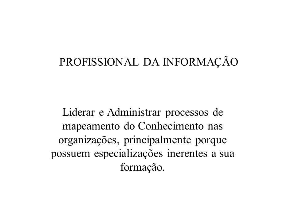PROFISSIONAL DA INFORMAÇÃO Liderar e Administrar processos de mapeamento do Conhecimento nas organizações, principalmente porque possuem especializações inerentes a sua formação.