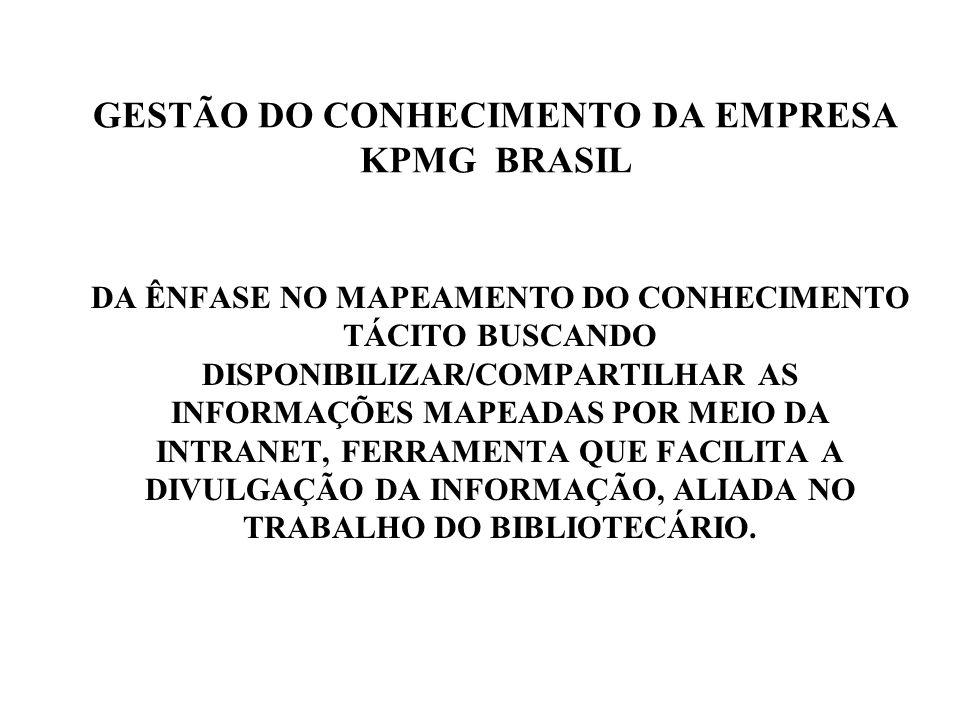 GESTÃO DO CONHECIMENTO DA EMPRESA KPMG BRASIL DA ÊNFASE NO MAPEAMENTO DO CONHECIMENTO TÁCITO BUSCANDO DISPONIBILIZAR/COMPARTILHAR AS INFORMAÇÕES MAPEADAS POR MEIO DA INTRANET, FERRAMENTA QUE FACILITA A DIVULGAÇÃO DA INFORMAÇÃO, ALIADA NO TRABALHO DO BIBLIOTECÁRIO.