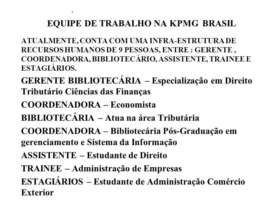 EQUIPE DE TRABALHO NA KPMG BRASIL ATUALMENTE, CONTA COM UMA INFRA-ESTRUTURA DE RECURSOS HUMANOS DE 9 PESSOAS, ENTRE : GERENTE, COORDENADORA, BIBLIOTECÁRIO, ASSISTENTE, TRAINEE E ESTAGIÁRIOS.