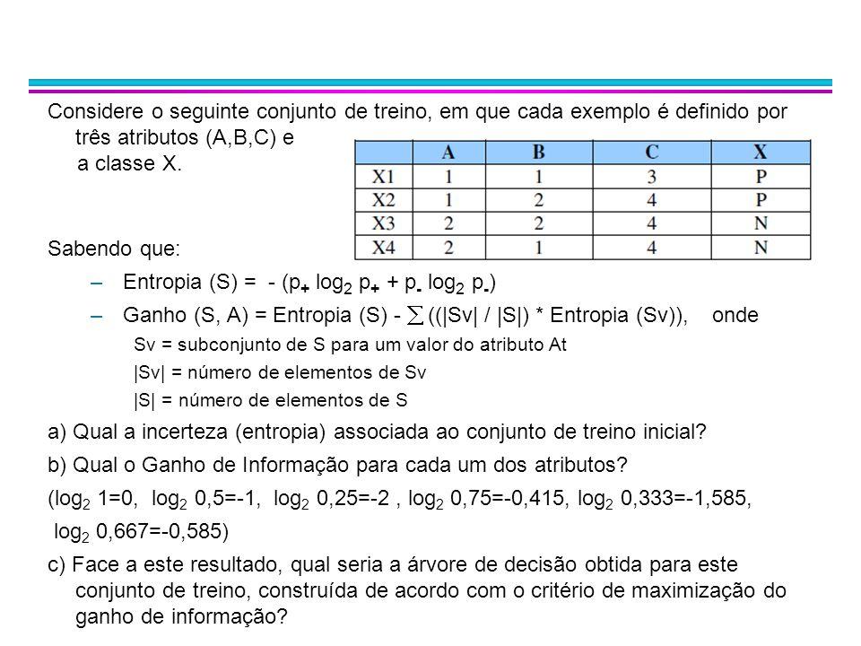 Considere o seguinte conjunto de treino, em que cada exemplo é definido por três atributos (A,B,C) e a classe X. Sabendo que: –Entropia (S) = - (p + l