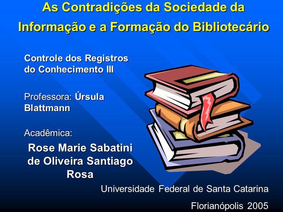 As Contradições da Sociedade da Informação e a Formação do Bibliotecário Controle dos Registros do Conhecimento III Professora: Úrsula Blattmann Profe