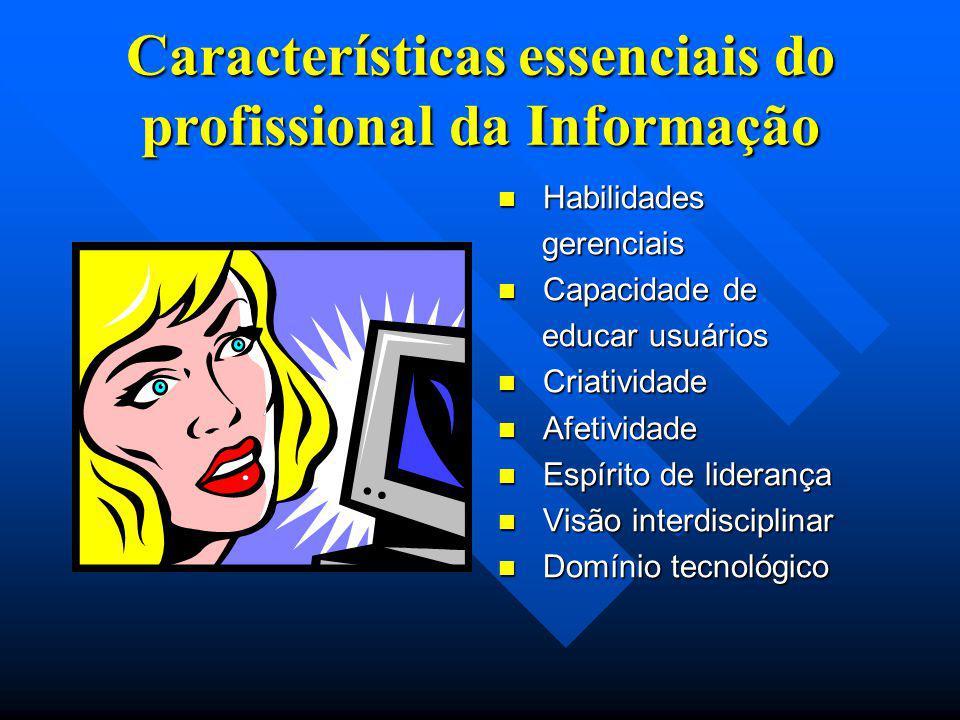 Características essenciais do profissional da Informação Habilidades gerenciais Capacidade de educar usuários Criatividade Afetividade Espírito de lid