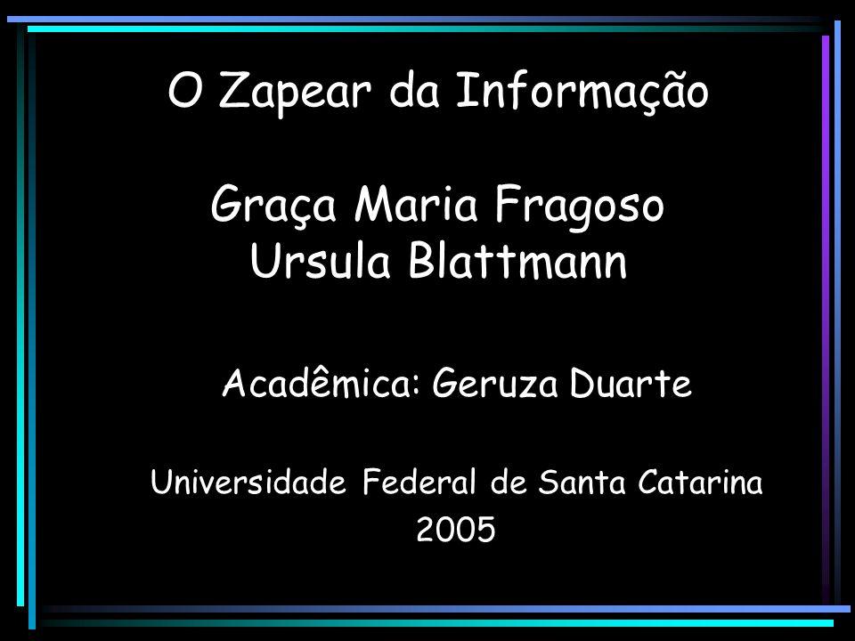 O Zapear da Informação Graça Maria Fragoso Ursula Blattmann Acadêmica: Geruza Duarte Universidade Federal de Santa Catarina 2005
