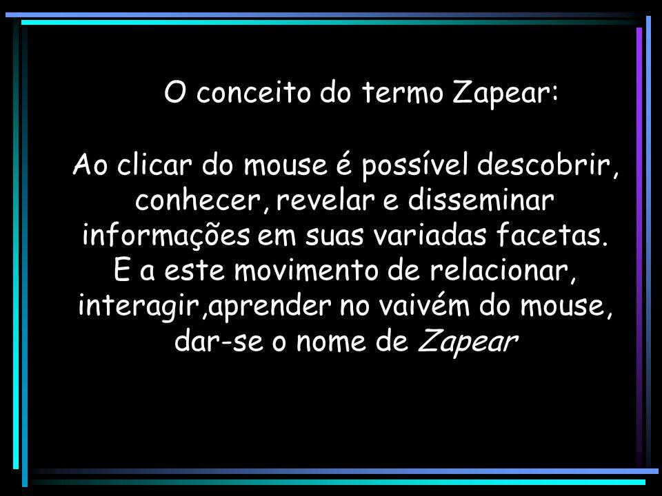O conceito do termo Zapear: Ao clicar do mouse é possível descobrir, conhecer, revelar e disseminar informações em suas variadas facetas. E a este mov
