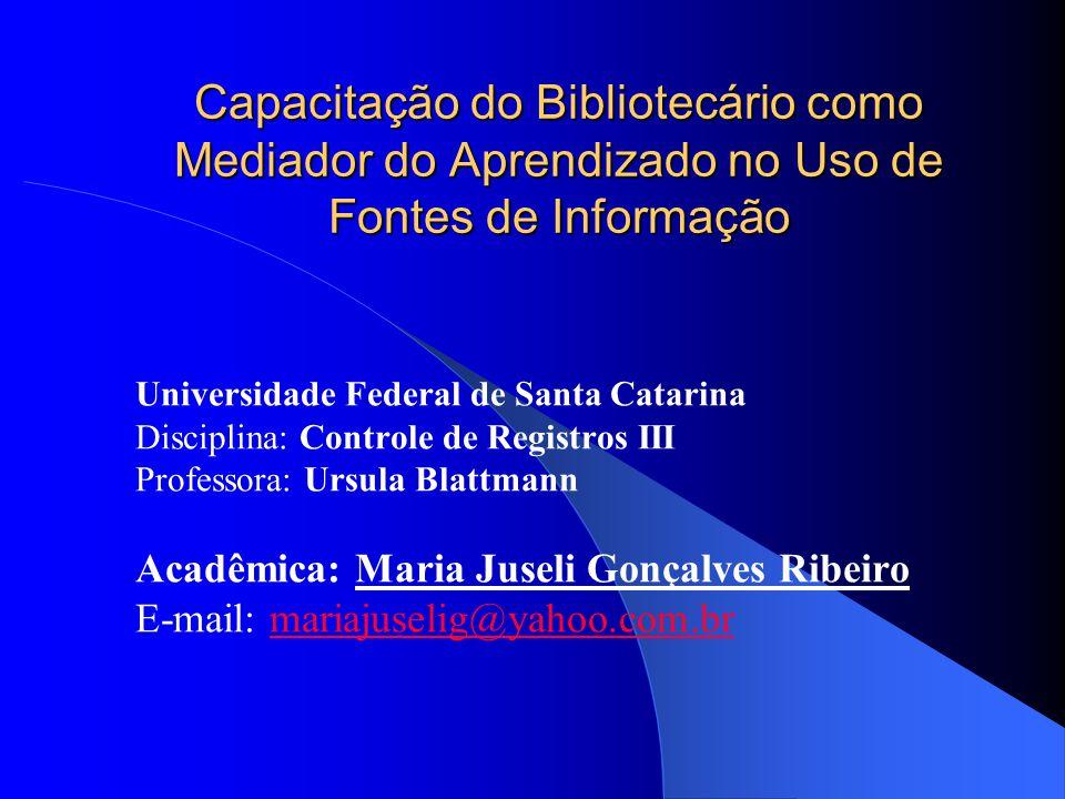 Capacitação do Bibliotecário como Mediador do Aprendizado no Uso de Fontes de Informação Universidade Federal de Santa Catarina Disciplina: Controle d