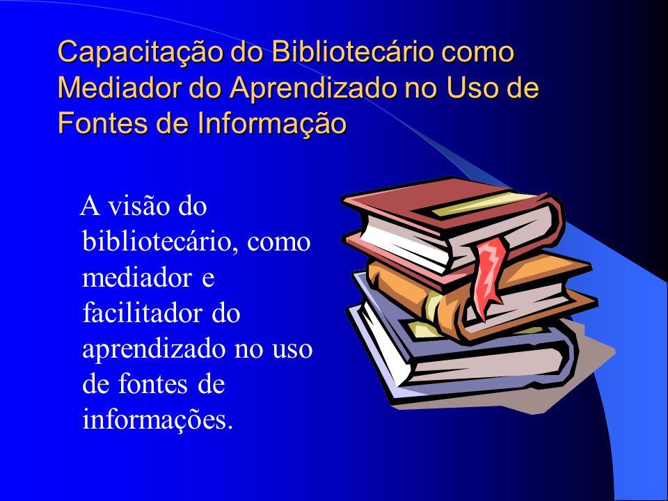 Capacitação do Bibliotecário como Mediador do Aprendizado no Uso de Fontes de Informação A visão do bibliotecário, como mediador e facilitador do apre