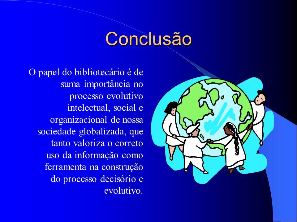 Conclusão O papel do bibliotecário é de suma importância no processo evolutivo intelectual, social e organizacional de nossa sociedade globalizada, qu
