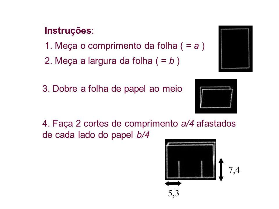 Instruções: 1. Meça o comprimento da folha ( = a ) 2. Meça a largura da folha ( = b ) 3. Dobre a folha de papel ao meio 4. Faça 2 cortes de compriment