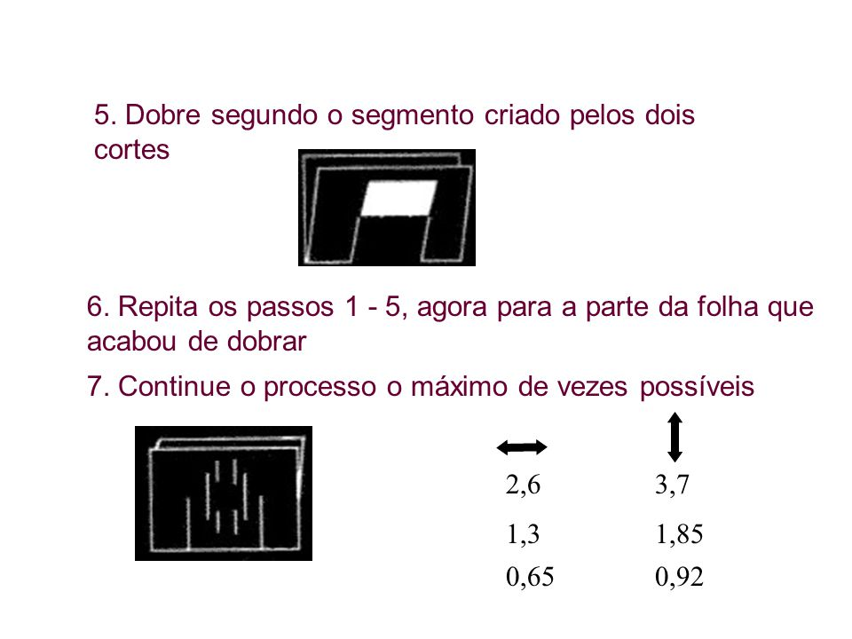 5. Dobre segundo o segmento criado pelos dois cortes 6. Repita os passos 1 - 5, agora para a parte da folha que acabou de dobrar 7. Continue o process