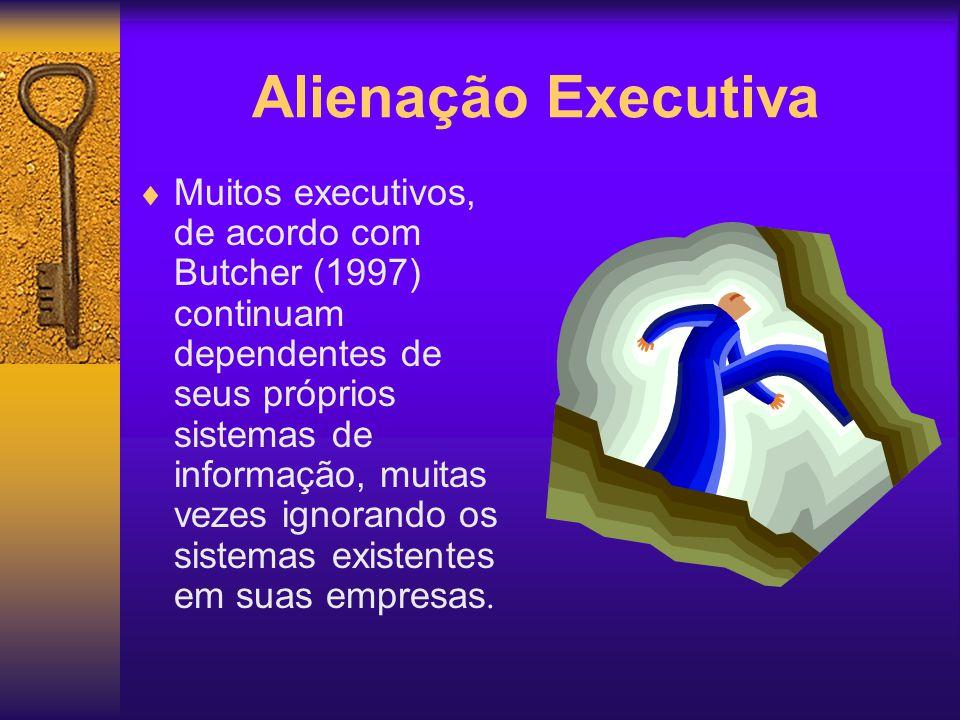 Alienação Executiva Muitos executivos, de acordo com Butcher (1997) continuam dependentes de seus próprios sistemas de informação, muitas vezes ignora
