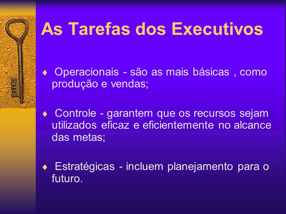 As Tarefas dos Executivos Operacionais - são as mais básicas, como produção e vendas; Controle - garantem que os recursos sejam utilizados eficaz e ef