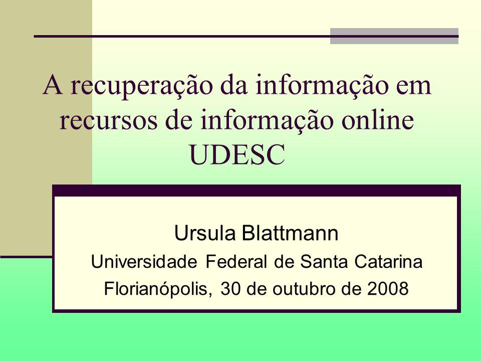 A recuperação da informação em recursos de informação online UDESC Ursula Blattmann Universidade Federal de Santa Catarina Florianópolis, 30 de outubro de 2008