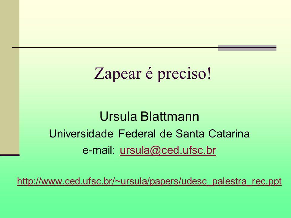 Zapear é preciso! Ursula Blattmann Universidade Federal de Santa Catarina e-mail: ursula@ced.ufsc.brursula@ced.ufsc.br http://www.ced.ufsc.br/~ursula/