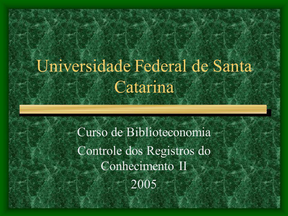 Universidade Federal de Santa Catarina Curso de Biblioteconomia Controle dos Registros do Conhecimento II 2005