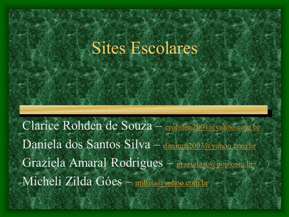 Sites Escolares Clarice Rohden de Souza – crohden2004@yahoo.com.br crohden2004@yahoo.com.br Daniela dos Santos Silva – daniuni2003@yahoo.com.br daniuni2003@yahoo.com.br Graziela Amaral Rodrigues – grazielasc@pop.com.br grazielasc@pop.com.br Micheli Zilda Góes – mibiss@yahoo.com.br mibiss@yahoo.com.br