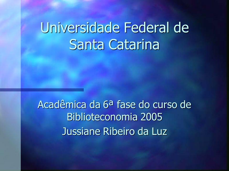 Universidade Federal de Santa Catarina Acadêmica da 6ª fase do curso de Biblioteconomia 2005 Jussiane Ribeiro da Luz