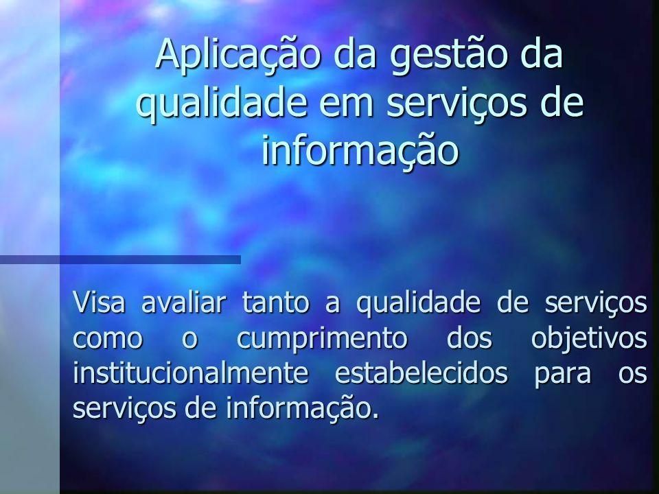 Aplicação da gestão da qualidade em serviços de informação Visa avaliar tanto a qualidade de serviços como o cumprimento dos objetivos institucionalme