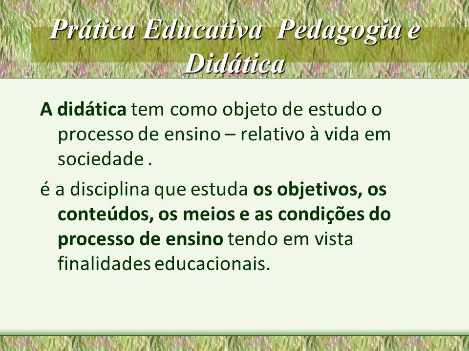 Prática Educativa Pedagogia e Didática A didática tem como objeto de estudo o processo de ensino – relativo à vida em sociedade. é a disciplina que es