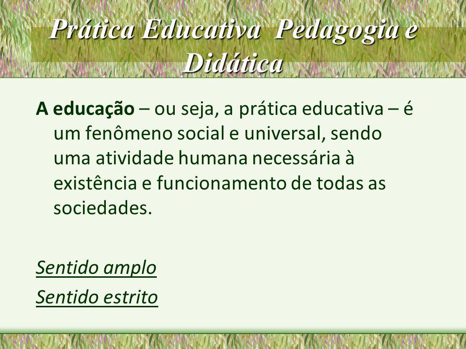 Prática Educativa Pedagogia e Didática A educação – ou seja, a prática educativa – é um fenômeno social e universal, sendo uma atividade humana necess