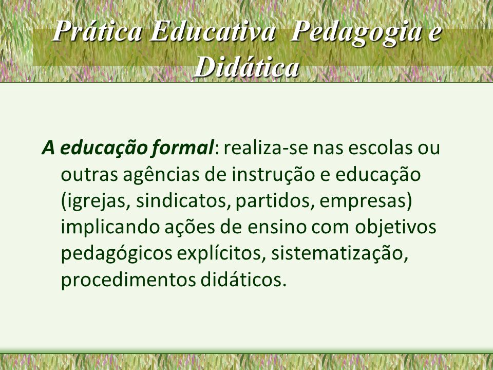 Prática Educativa Pedagogia e Didática A educação formal: realiza-se nas escolas ou outras agências de instrução e educação (igrejas, sindicatos, part