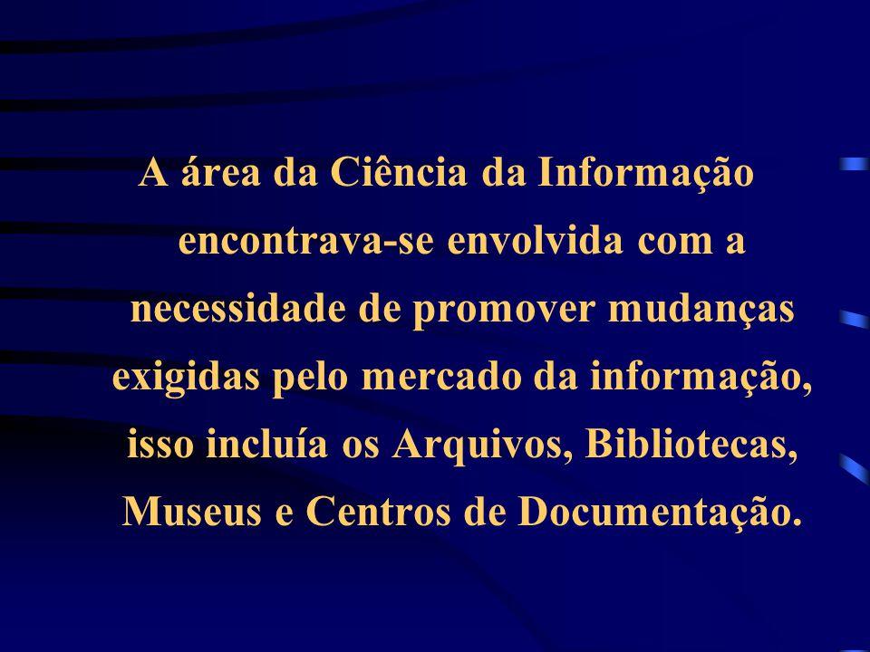 A área da Ciência da Informação encontrava-se envolvida com a necessidade de promover mudanças exigidas pelo mercado da informação, isso incluía os Arquivos, Bibliotecas, Museus e Centros de Documentação.