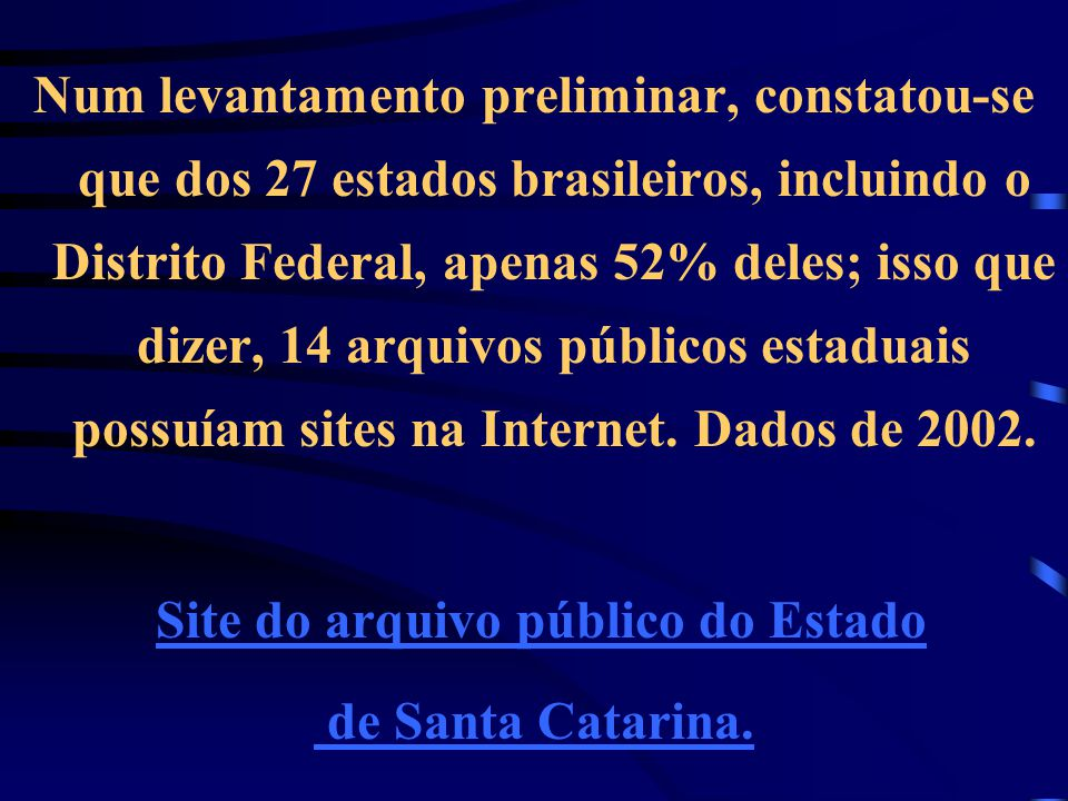 Num levantamento preliminar, constatou-se que dos 27 estados brasileiros, incluindo o Distrito Federal, apenas 52% deles; isso que dizer, 14 arquivos públicos estaduais possuíam sites na Internet.