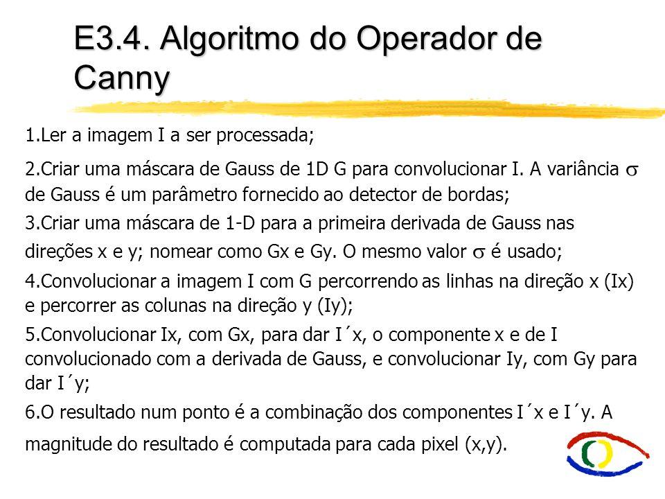 E3.4. Algoritmo do Operador de Canny 1.Ler a imagem I a ser processada; 2.Criar uma máscara de Gauss de 1D G para convolucionar I. A variância de Gaus