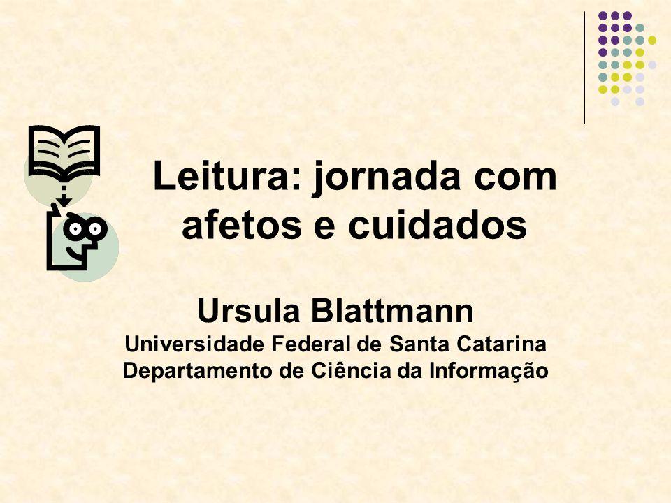Ursula Blattmann Universidade Federal de Santa Catarina Departamento de Ciência da Informação Leitura: jornada com afetos e cuidados